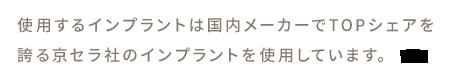 使用するインプラントは国内メーカーでTOPシェアを誇る京セラ社のインプラントを使用しています。